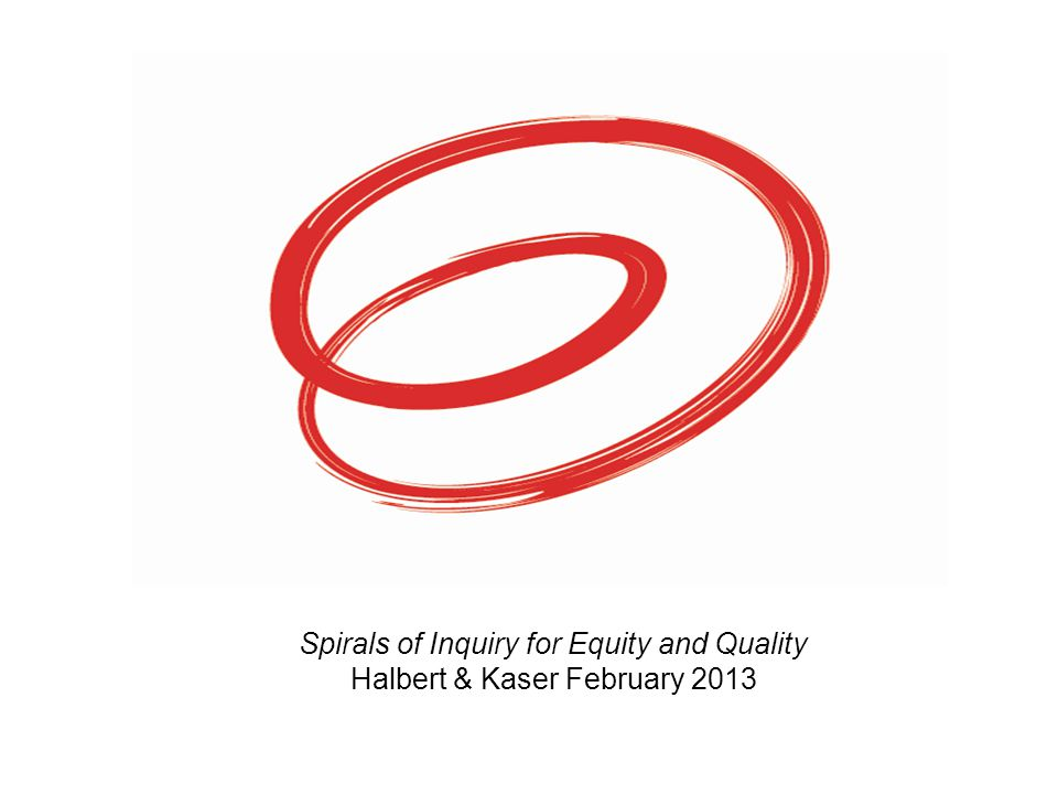 Spirals of Inquiry for Equity and Quality Halbert & Kaser February 2013