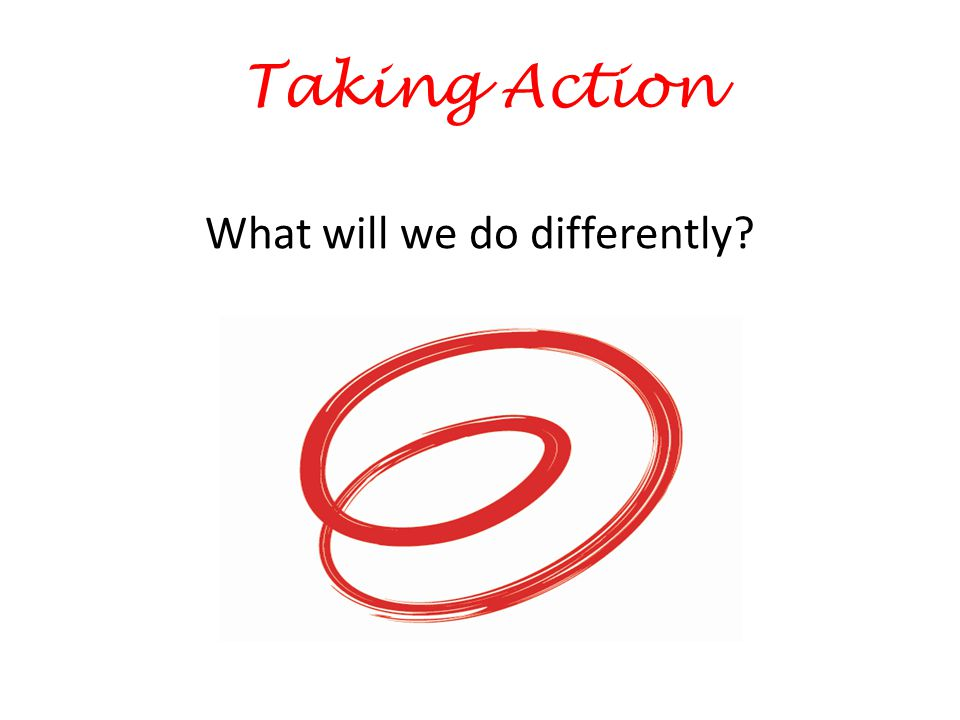 Taking Action What will we do differently
