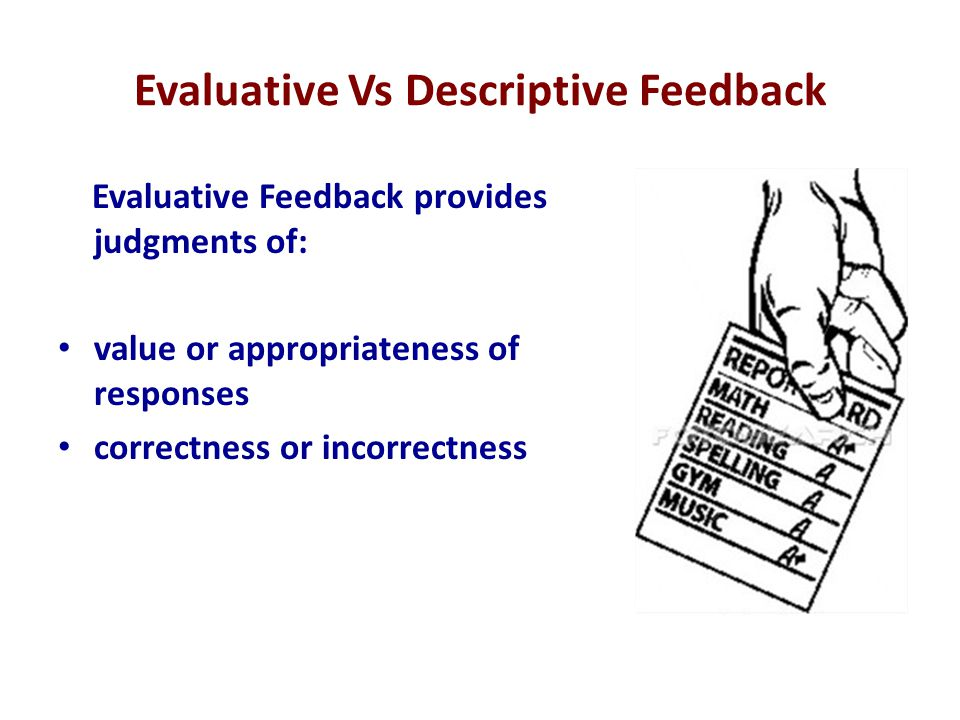 Evaluative Vs Descriptive Feedback Evaluative Feedback provides judgments of: value or appropriateness of responses correctness or incorrectness