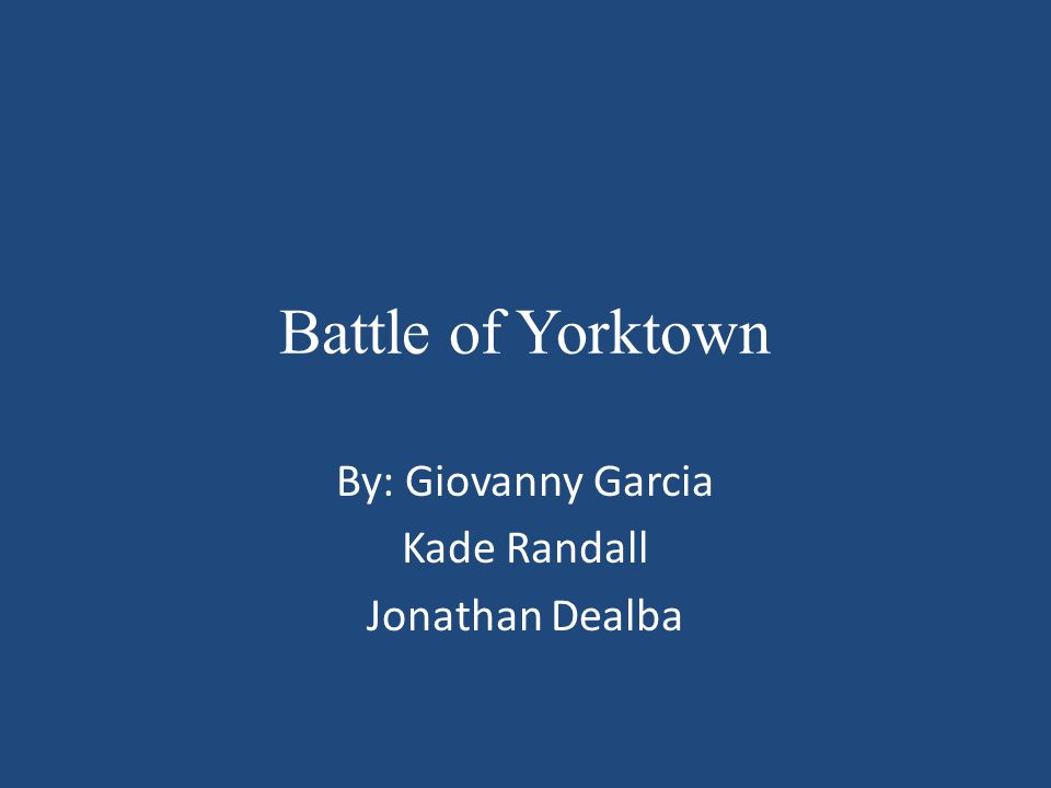 Battle of Yorktown By: Giovanny Garcia Kade Randall Jonathan Dealba