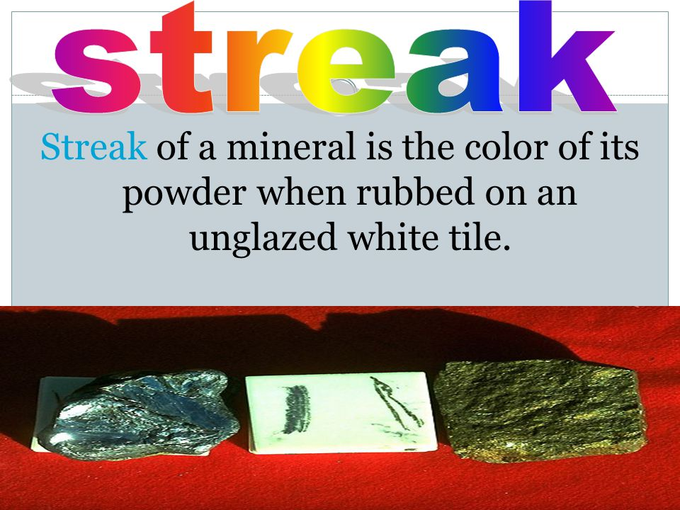 Streak of a mineral is the color of its powder when rubbed on an unglazed white tile.