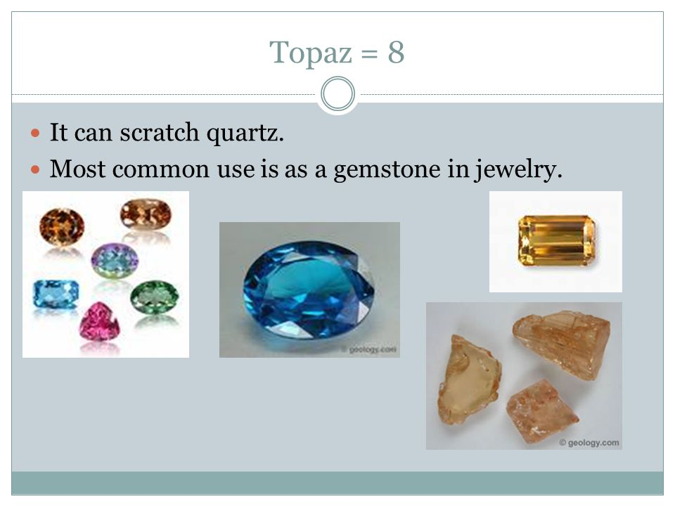Topaz = 8 It can scratch quartz. Most common use is as a gemstone in jewelry.