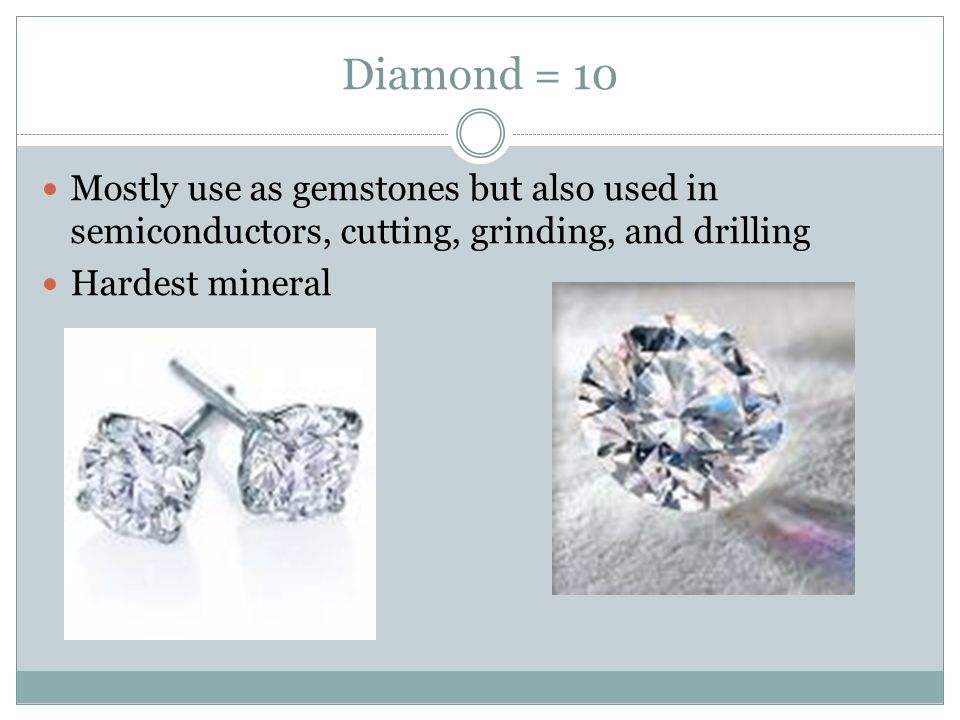 Diamond = 10 Mostly use as gemstones but also used in semiconductors, cutting, grinding, and drilling Hardest mineral