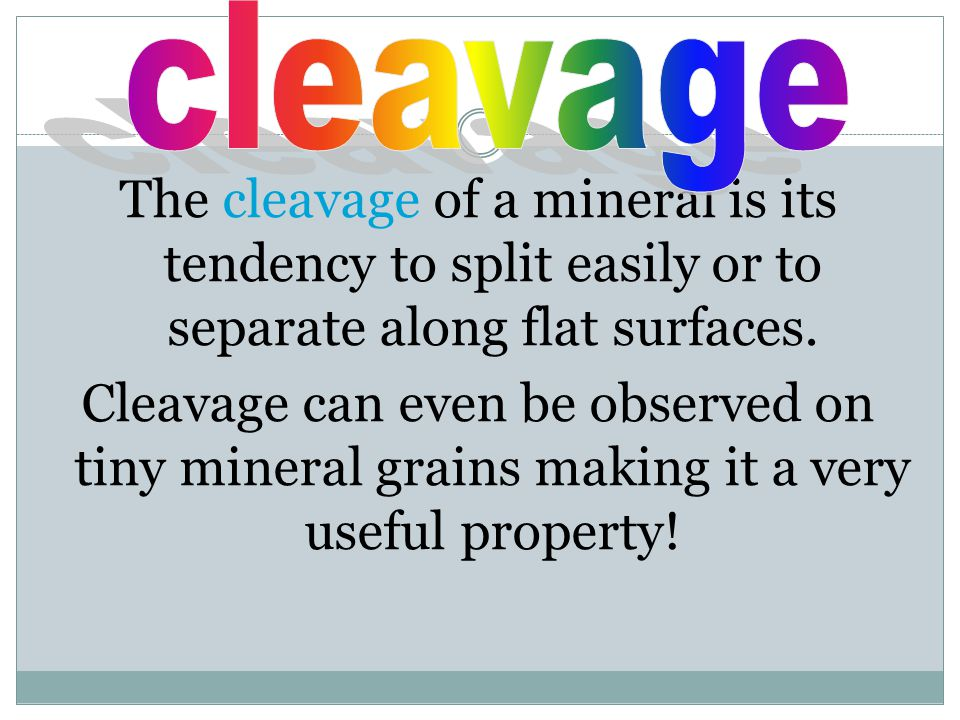 The cleavage of a mineral is its tendency to split easily or to separate along flat surfaces. Cleavage can even be observed on tiny mineral grains mak
