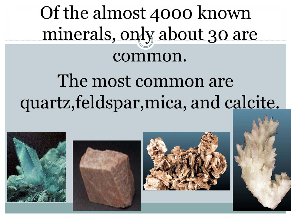 Of the almost 4000 known minerals, only about 30 are common. The most common are quartz,feldspar,mica, and calcite.