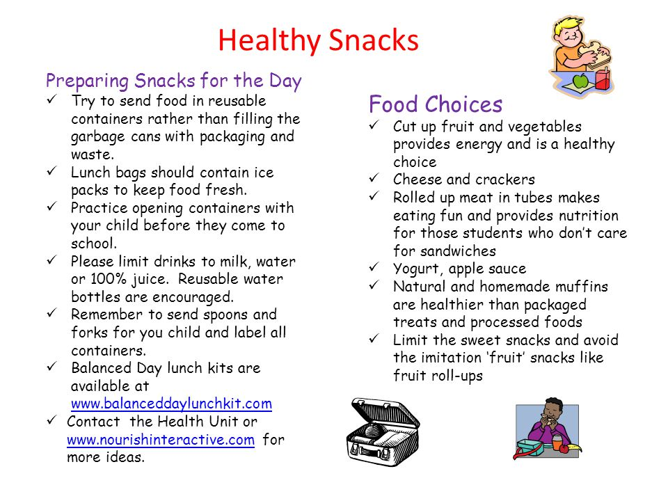 Healthy Snacks Food Choices Cut up fruit and vegetables provides energy and is a healthy choice Cheese and crackers Rolled up meat in tubes makes eating fun and provides nutrition for those students who don't care for sandwiches Yogurt, apple sauce Natural and homemade muffins are healthier than packaged treats and processed foods Limit the sweet snacks and avoid the imitation 'fruit' snacks like fruit roll-ups Preparing Snacks for the Day Try to send food in reusable containers rather than filling the garbage cans with packaging and waste.