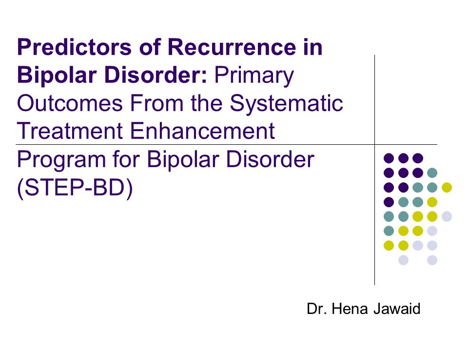 Predictors of Recurrence in Bipolar Disorder: Primary Outcomes From the Systematic Treatment Enhancement Program for Bipolar Disorder (STEP-BD) Dr.