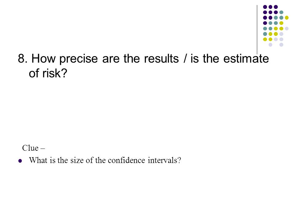 8. How precise are the results / is the estimate of risk.