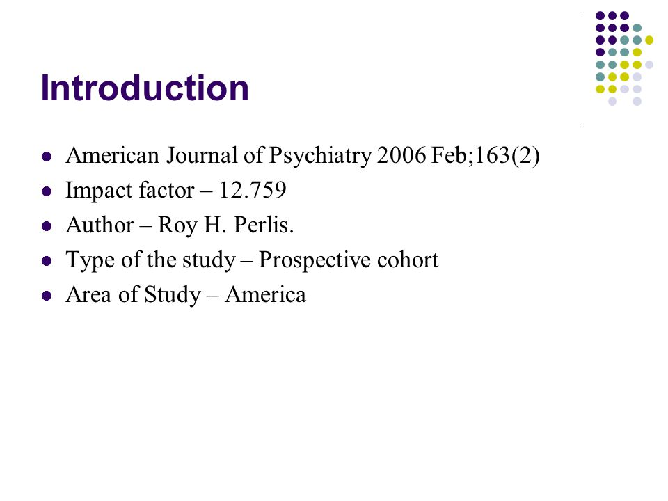 Introduction American Journal of Psychiatry 2006 Feb;163(2) Impact factor – 12.759 Author – Roy H.