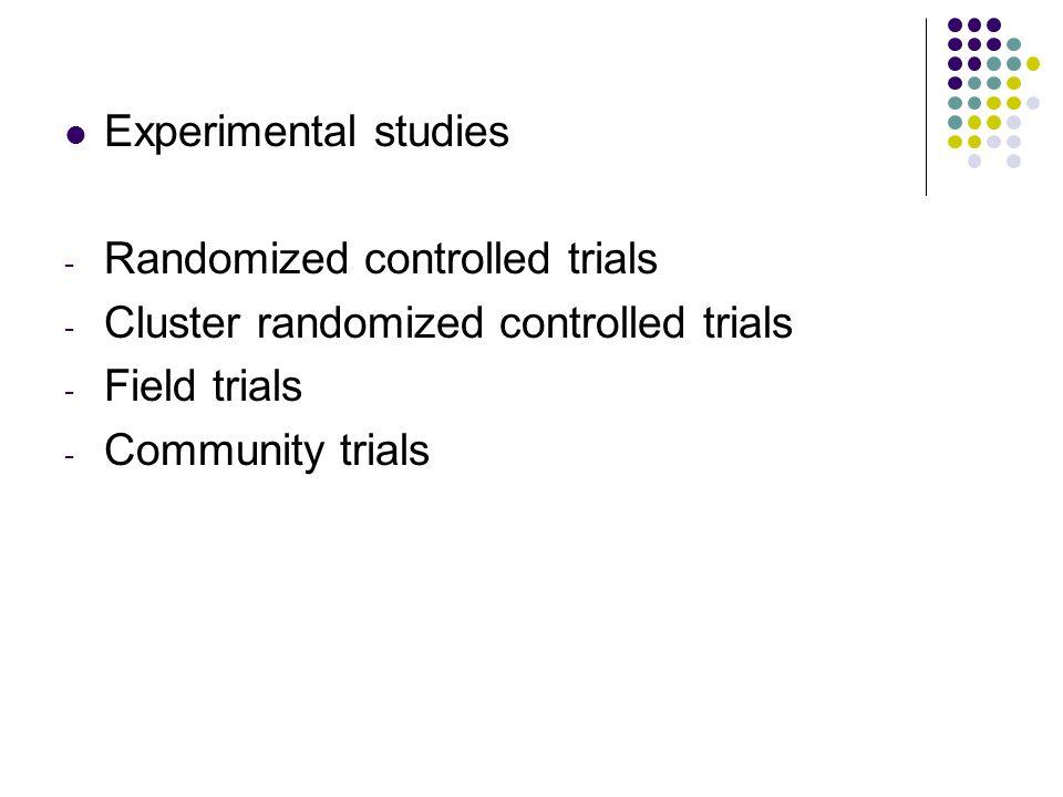 Experimental studies - Randomized controlled trials - Cluster randomized controlled trials - Field trials - Community trials