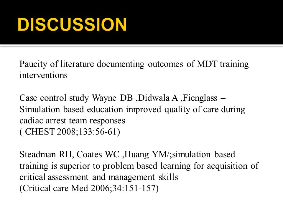 Paucity of literature documenting outcomes of MDT training interventions Case control study Wayne DB,Didwala A,Fienglass – Simulation based education improved quality of care during cadiac arrest team responses ( CHEST 2008;133:56-61) Steadman RH, Coates WC,Huang YM/;simulation based training is superior to problem based learning for acquisition of critical assessment and management skills (Critical care Med 2006;34:151-157)