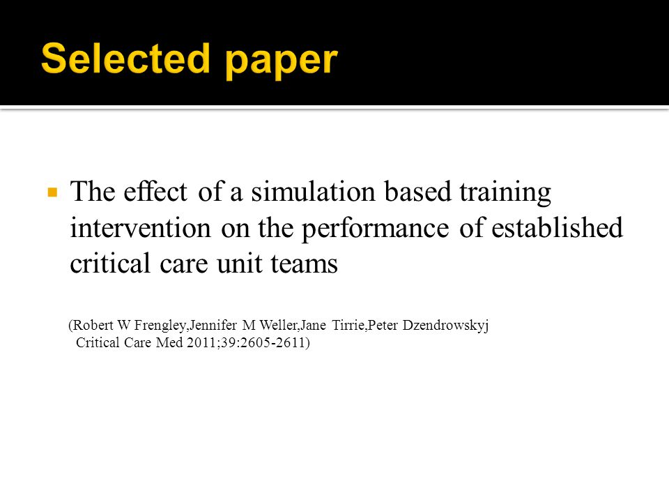  The effect of a simulation based training intervention on the performance of established critical care unit teams (Robert W Frengley,Jennifer M Weller,Jane Tirrie,Peter Dzendrowskyj Critical Care Med 2011;39: )