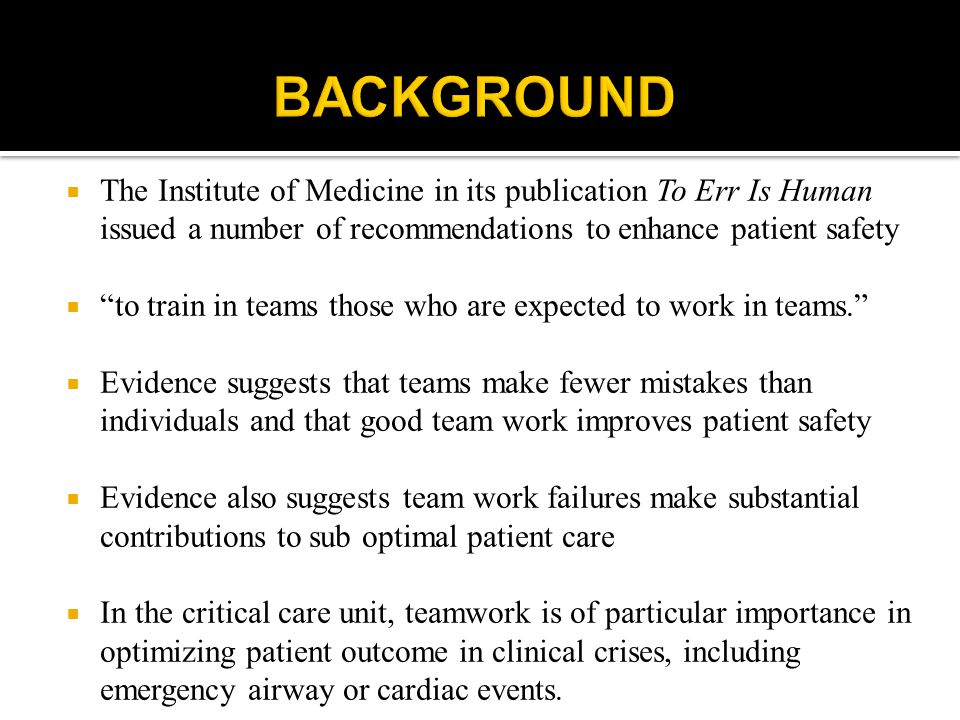  The Institute of Medicine in its publication To Err Is Human issued a number of recommendations to enhance patient safety  to train in teams those who are expected to work in teams.  Evidence suggests that teams make fewer mistakes than individuals and that good team work improves patient safety  Evidence also suggests team work failures make substantial contributions to sub optimal patient care  In the critical care unit, teamwork is of particular importance in optimizing patient outcome in clinical crises, including emergency airway or cardiac events.