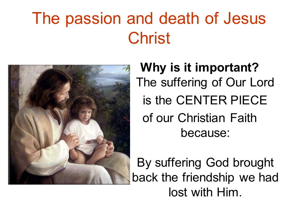 The passion and death of Jesus Christ Why is it important? The suffering of Our Lord is the CENTER PIECE of our Christian Faith because: By suffering