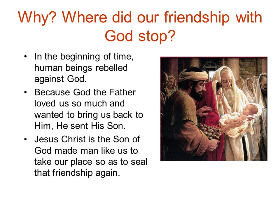 Why? Where did our friendship with God stop? In the beginning of time, human beings rebelled against God. Because God the Father loved us so much and