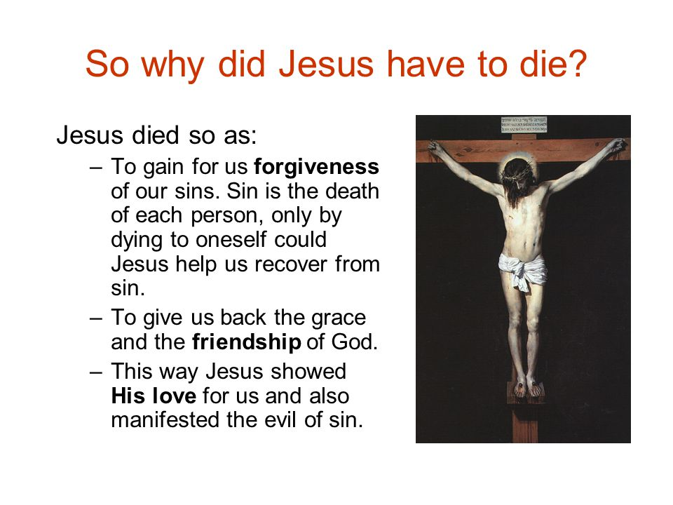 So why did Jesus have to die.Jesus died so as: –To gain for us forgiveness of our sins.
