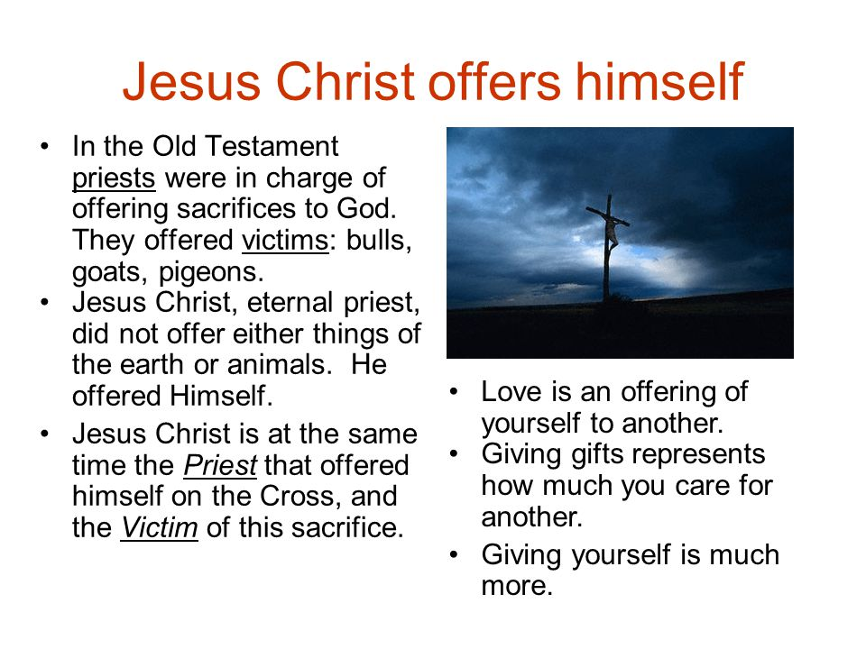 Jesus Christ offers himself In the Old Testament priests were in charge of offering sacrifices to God.