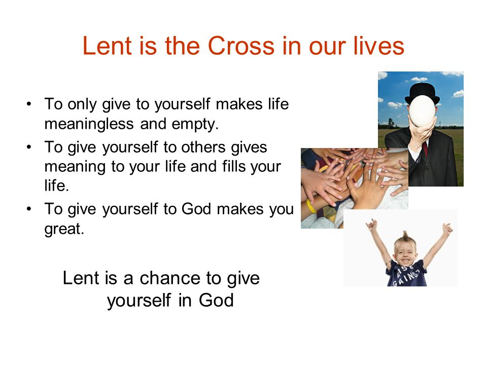 Lent is the Cross in our lives To only give to yourself makes life meaningless and empty.