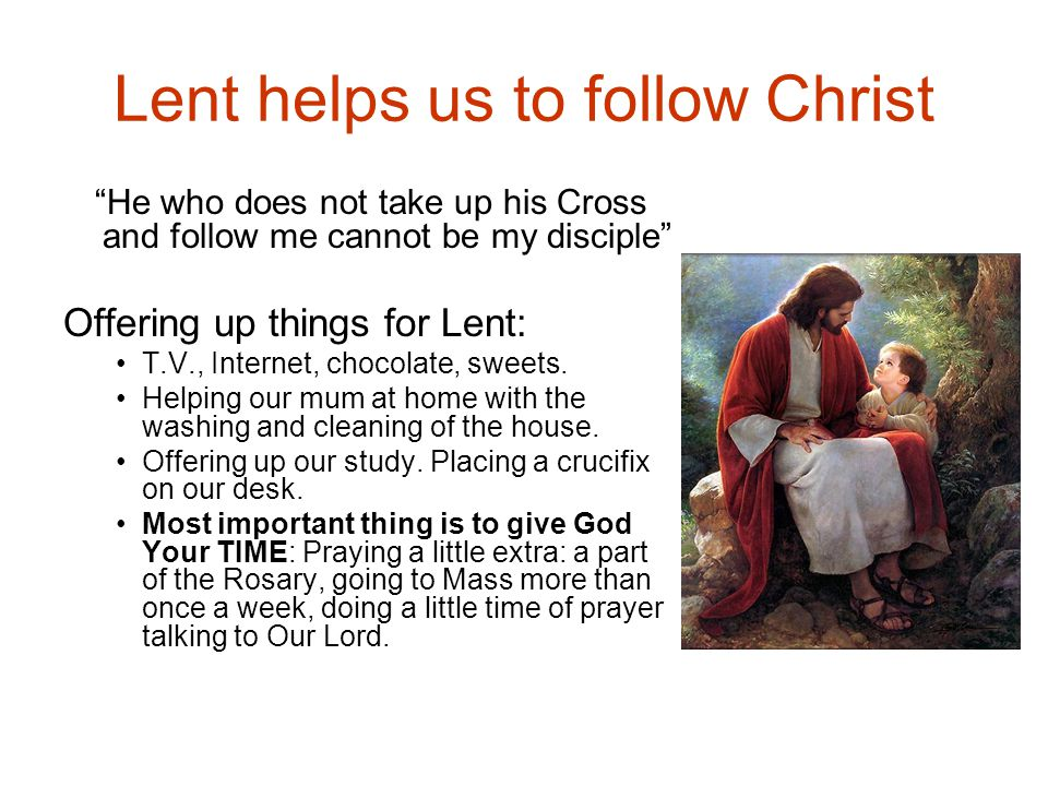Lent helps us to follow Christ He who does not take up his Cross and follow me cannot be my disciple Offering up things for Lent: T.V., Internet, chocolate, sweets.