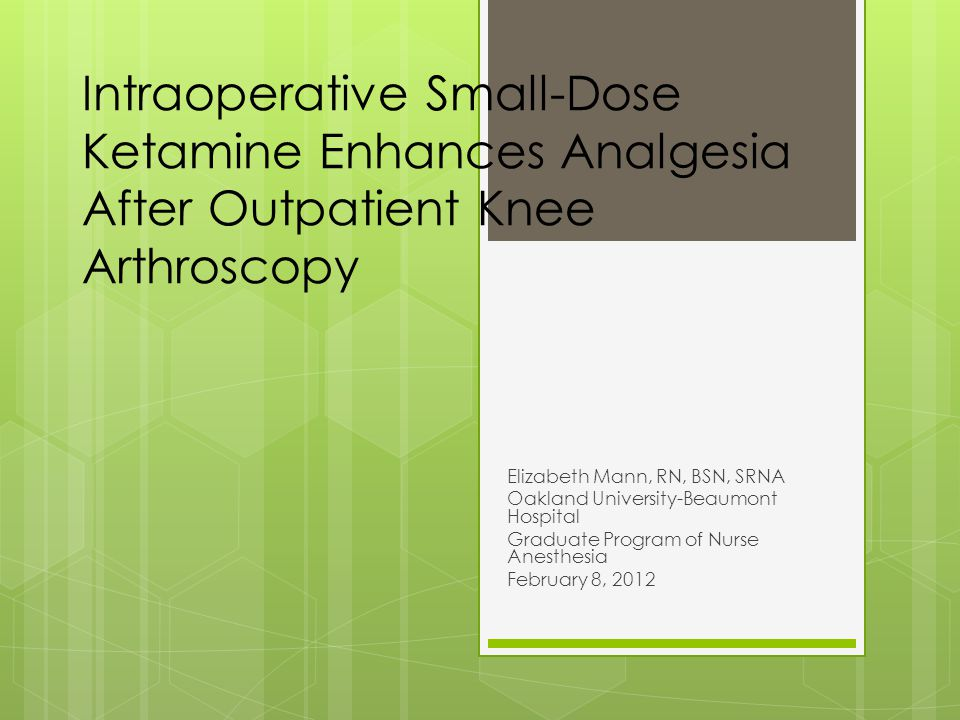 Intraoperative Small-Dose Ketamine Enhances Analgesia After Outpatient Knee Arthroscopy Elizabeth Mann, RN, BSN, SRNA Oakland University-Beaumont Hospital Graduate Program of Nurse Anesthesia February 8, 2012