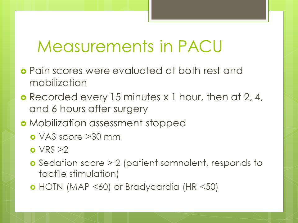 Measurements in PACU  Pain scores were evaluated at both rest and mobilization  Recorded every 15 minutes x 1 hour, then at 2, 4, and 6 hours after surgery  Mobilization assessment stopped  VAS score >30 mm  VRS >2  Sedation score > 2 (patient somnolent, responds to tactile stimulation)  HOTN (MAP <60) or Bradycardia (HR <50)
