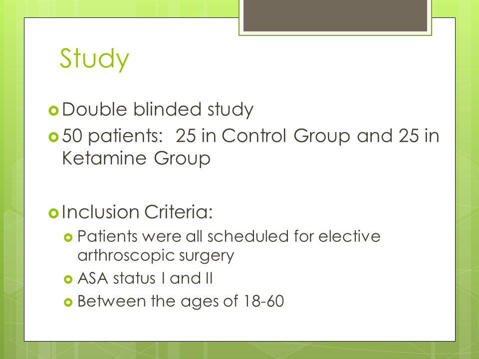 Study  Double blinded study  50 patients: 25 in Control Group and 25 in Ketamine Group  Inclusion Criteria:  Patients were all scheduled for elective arthroscopic surgery  ASA status I and II  Between the ages of 18-60