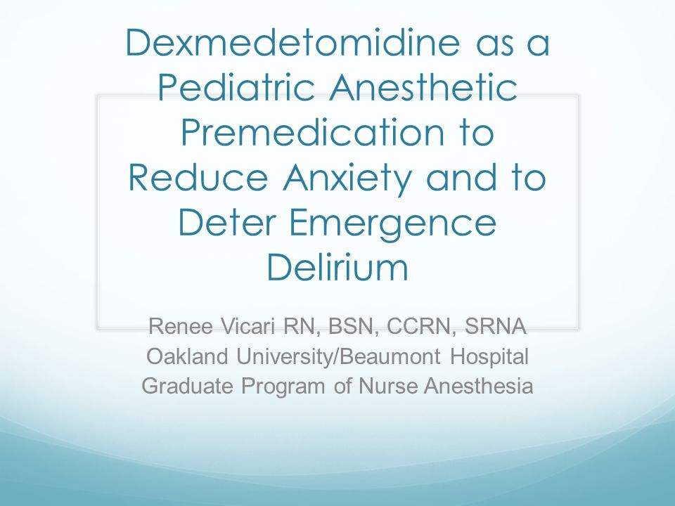 Dexmedetomidine as a Pediatric Anesthetic Premedication to Reduce Anxiety and to Deter Emergence Delirium Renee Vicari RN, BSN, CCRN, SRNA Oakland Uni