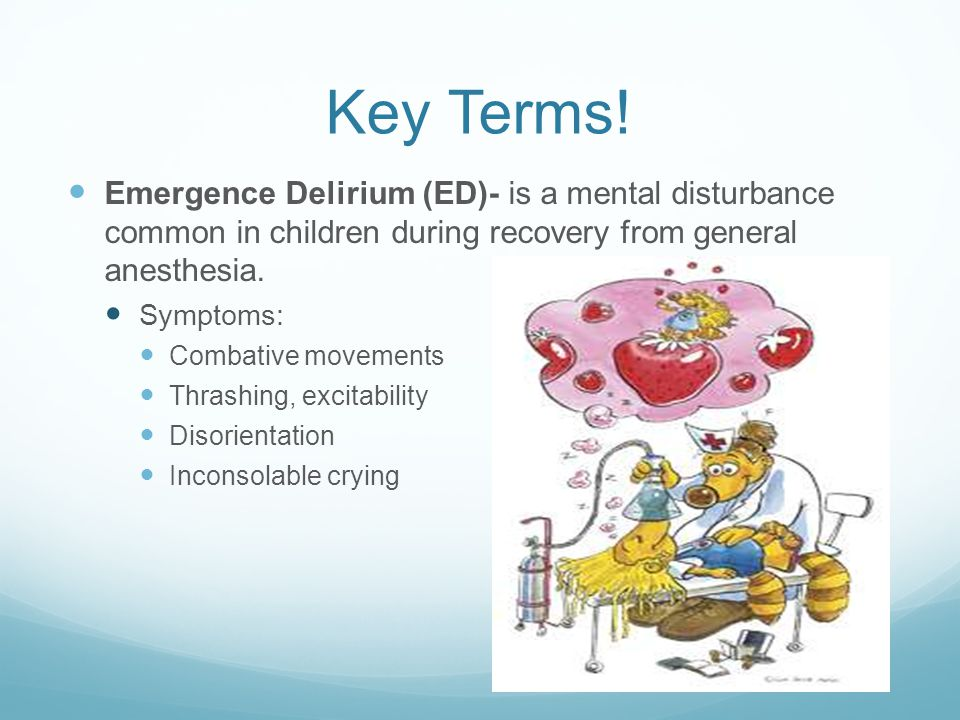 Key Terms! Emergence Delirium (ED)- is a mental disturbance common in children during recovery from general anesthesia. Symptoms: Combative movements