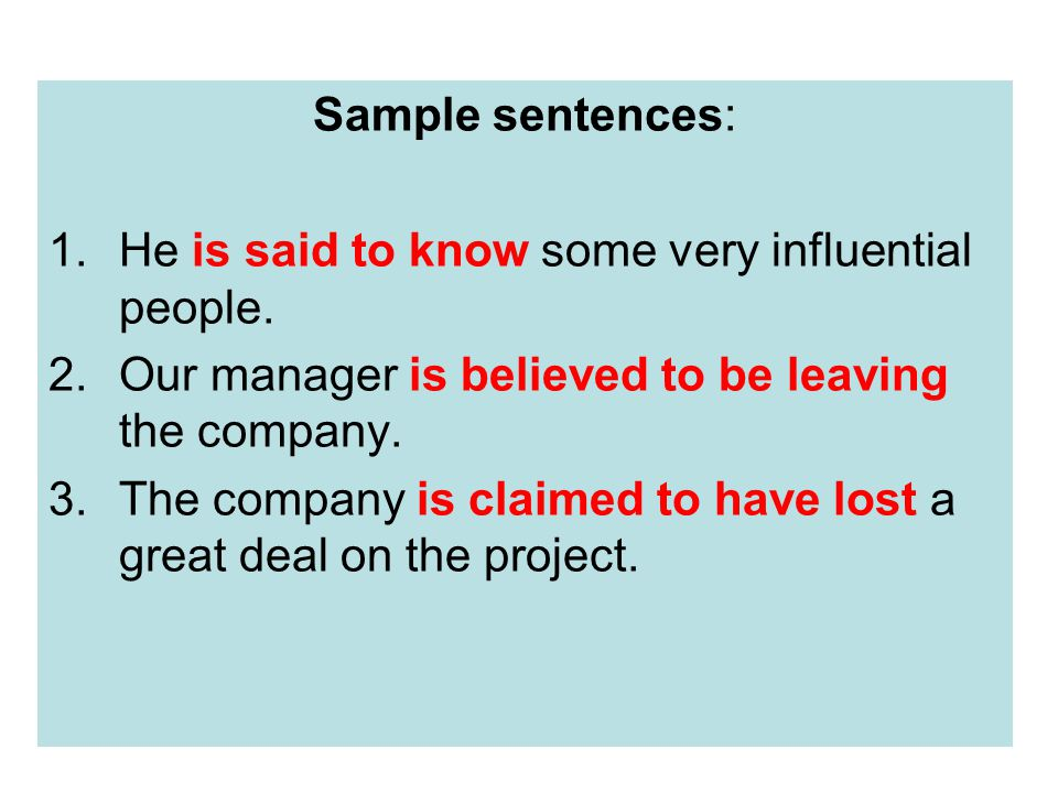 Sample sentences: 1.He is said to know some very influential people. 2.Our manager is believed to be leaving the company. 3.The company is claimed to