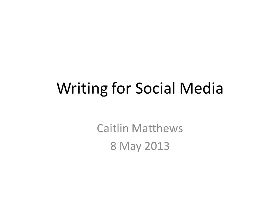Writing for Social Media Caitlin Matthews 8 May 2013