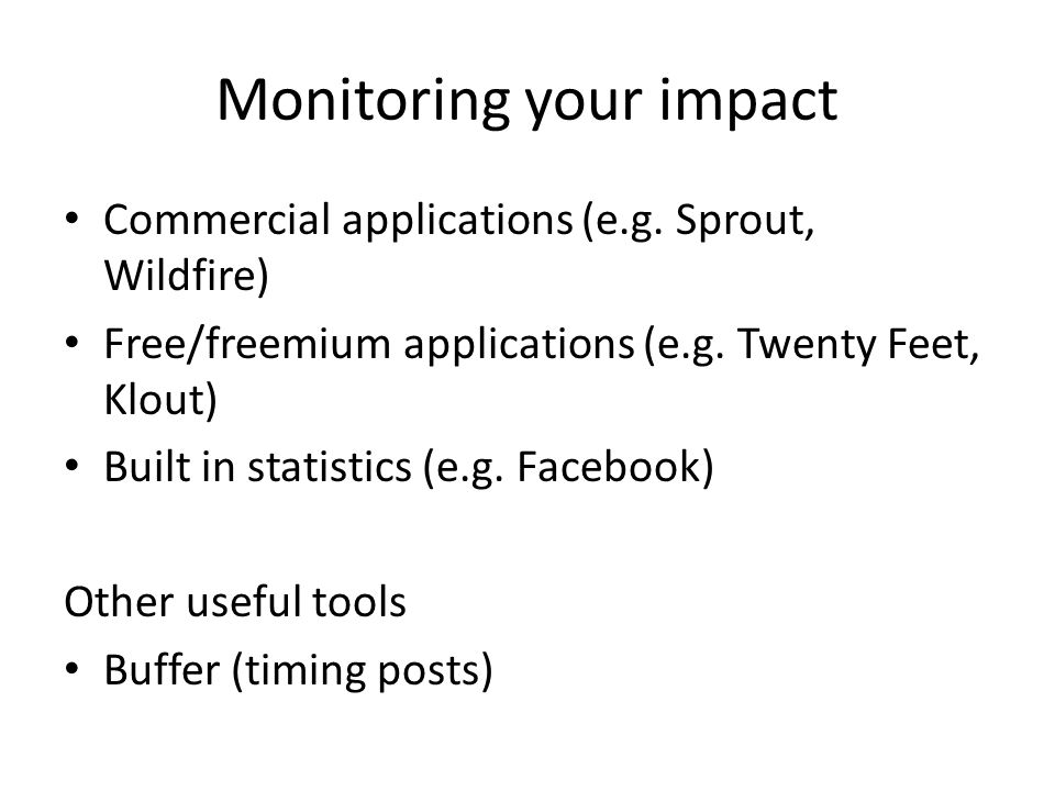 Monitoring your impact Commercial applications (e.g. Sprout, Wildfire) Free/freemium applications (e.g. Twenty Feet, Klout) Built in statistics (e.g.
