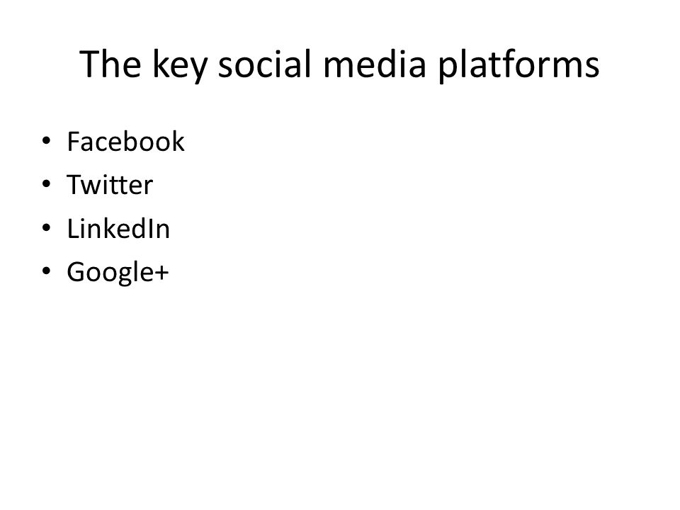 The key social media platforms Facebook Twitter LinkedIn Google+