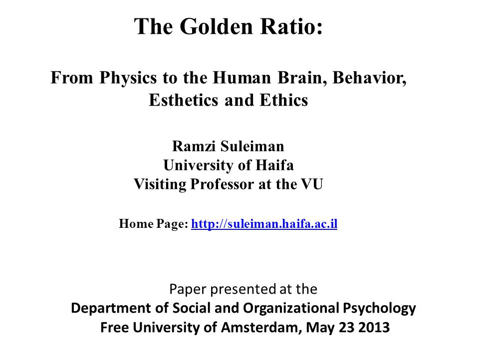 The Golden Ratio: From Physics to the Human Brain, Behavior, Esthetics and Ethics Ramzi Suleiman University of Haifa Visiting Professor at the VU Home Page: http://suleiman.haifa.ac.ilhttp://suleiman.haifa.ac.il Paper presented at the Department of Social and Organizational Psychology Free University of Amsterdam, May 23 2013