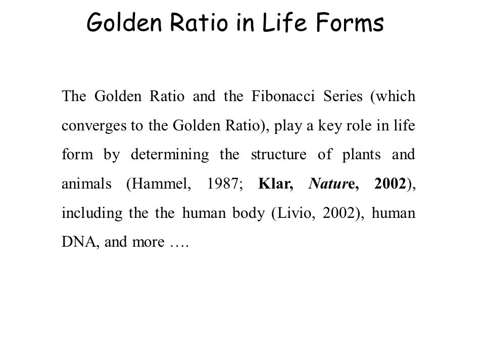 The Golden Ratio and the Fibonacci Series (which converges to the Golden Ratio), play a key role in life form by determining the structure of plants and animals (Hammel, 1987; Klar, Nature, 2002), including the the human body (Livio, 2002), human DNA, and more ….