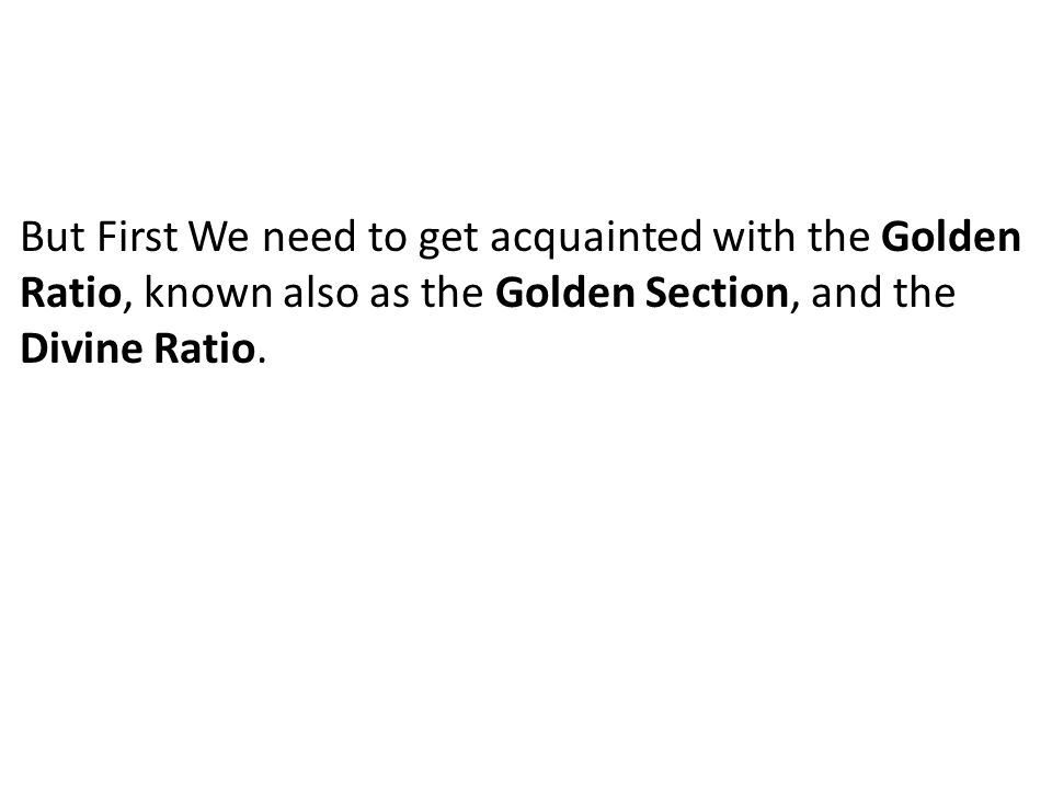But First We need to get acquainted with the Golden Ratio, known also as the Golden Section, and the Divine Ratio.