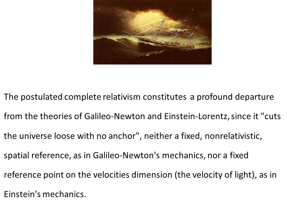 The postulated complete relativism constitutes a profound departure from the theories of Galileo-Newton and Einstein-Lorentz, since it cuts the universe loose with no anchor , neither a fixed, nonrelativistic, spatial reference, as in Galileo-Newton s mechanics, nor a fixed reference point on the velocities dimension (the velocity of light), as in Einstein s mechanics.