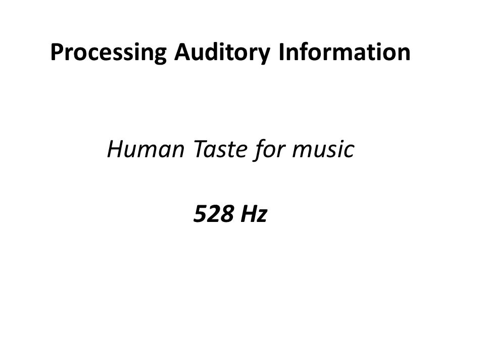 Processing Auditory Information Human Taste for music 528 Hz