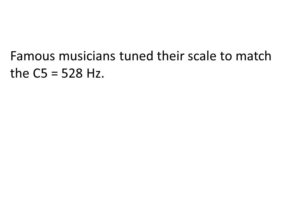 Famous musicians tuned their scale to match the C5 = 528 Hz.