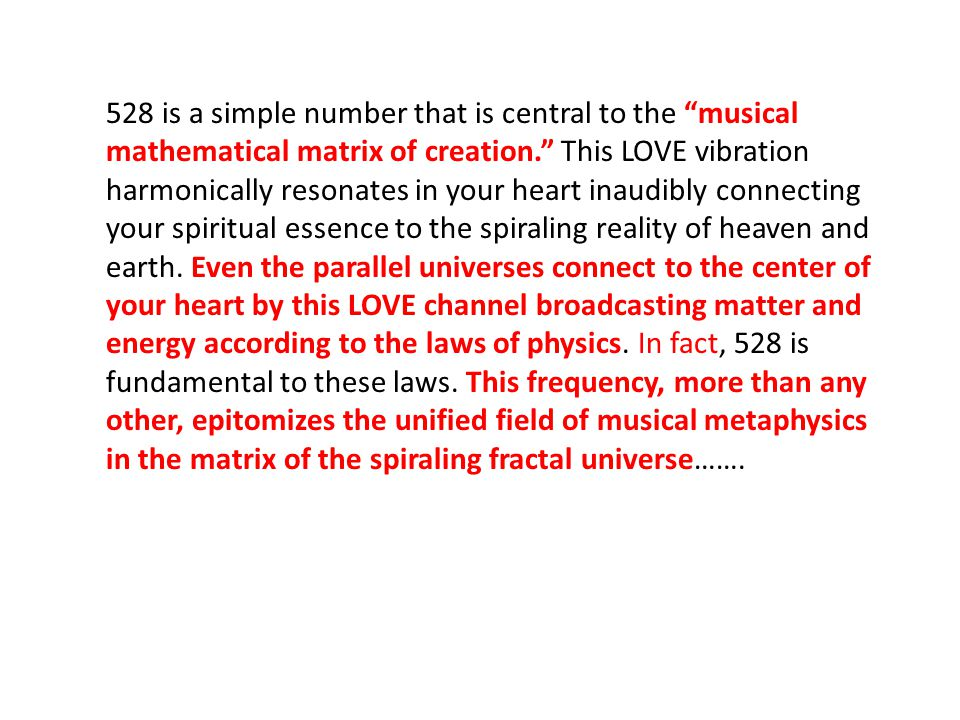 528 is a simple number that is central to the musical mathematical matrix of creation. This LOVE vibration harmonically resonates in your heart inaudibly connecting your spiritual essence to the spiraling reality of heaven and earth.