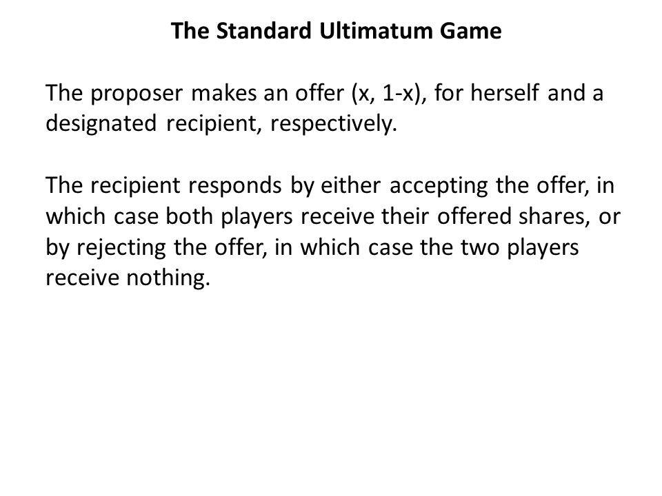 The Standard Ultimatum Game The proposer makes an offer (x, 1-x), for herself and a designated recipient, respectively.