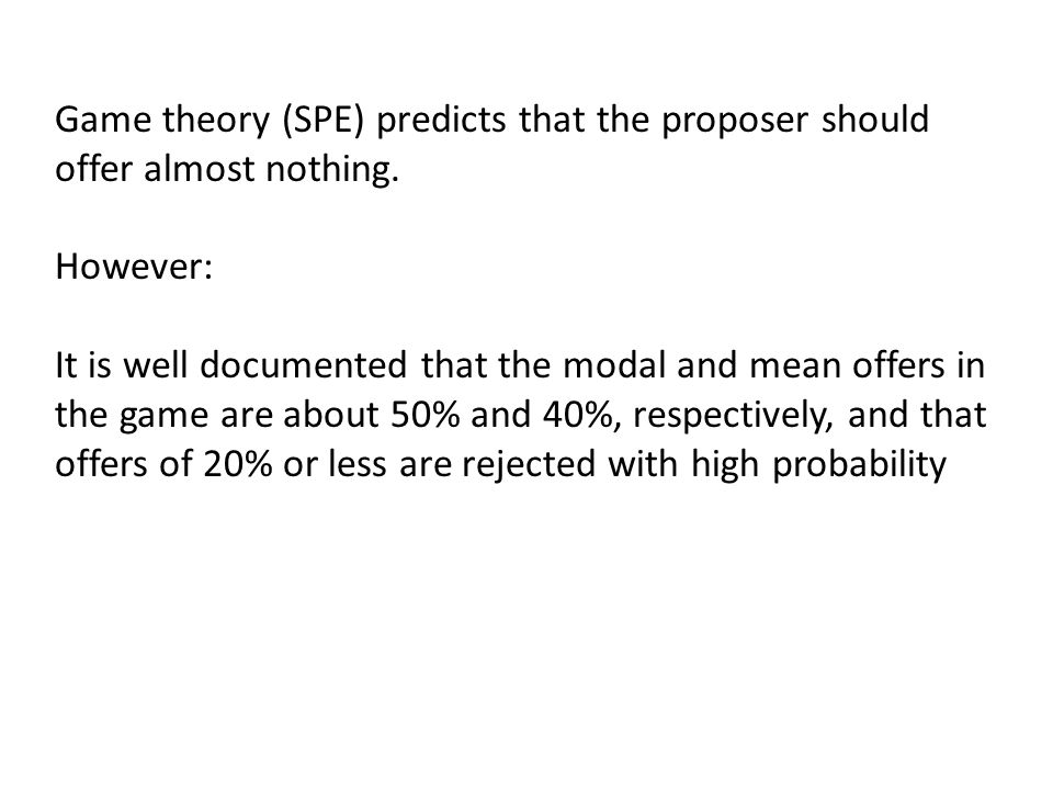 Game theory (SPE) predicts that the proposer should offer almost nothing.