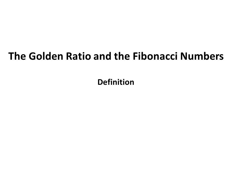The Golden Ratio and the Fibonacci Numbers Definition
