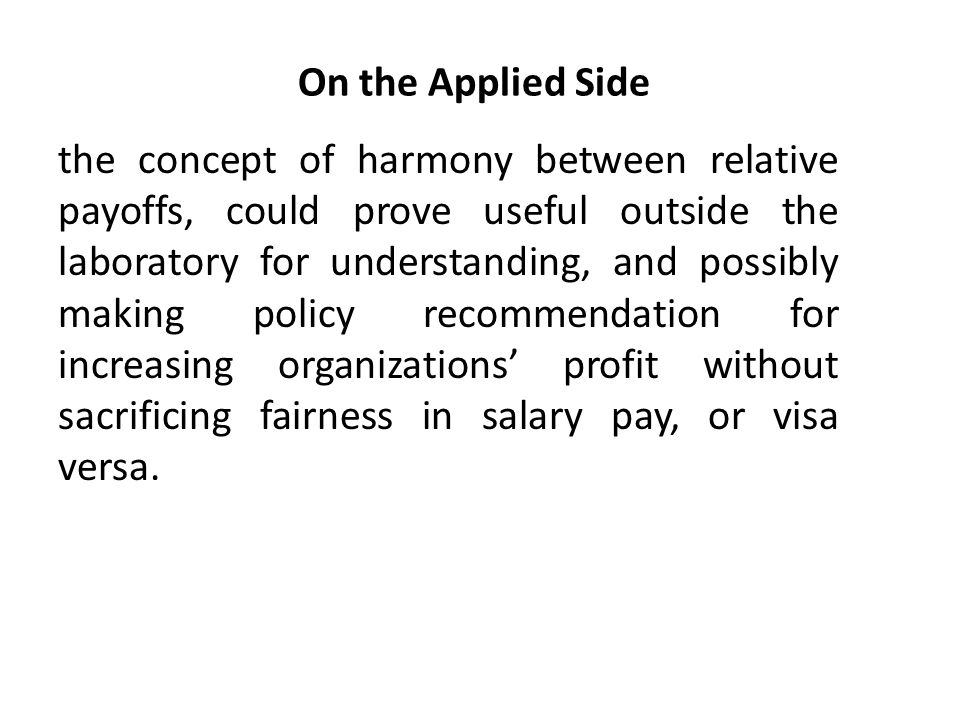 the concept of harmony between relative payoffs, could prove useful outside the laboratory for understanding, and possibly making policy recommendation for increasing organizations' profit without sacrificing fairness in salary pay, or visa versa.