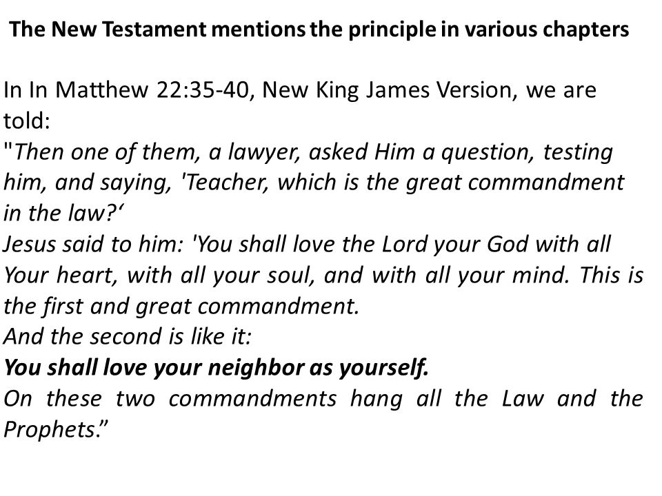 The New Testament mentions the principle in various chapters In In Matthew 22:35-40, New King James Version, we are told: Then one of them, a lawyer, asked Him a question, testing him, and saying, Teacher, which is the great commandment in the law ' Jesus said to him: You shall love the Lord your God with all Your heart, with all your soul, and with all your mind.
