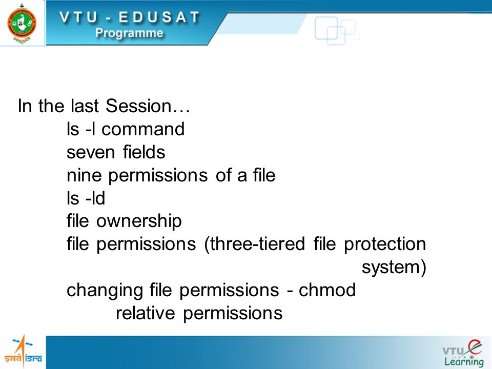 In the last Session… ls -l command seven fields nine permissions of a file ls -ld file ownership file permissions (three-tiered file protection system) changing file permissions - chmod relative permissions