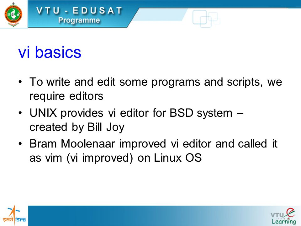 vi basics To write and edit some programs and scripts, we require editors UNIX provides vi editor for BSD system – created by Bill Joy Bram Moolenaar improved vi editor and called it as vim (vi improved) on Linux OS