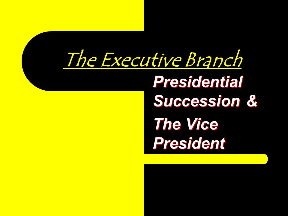 The Executive Branch Presidential Succession & The Vice President