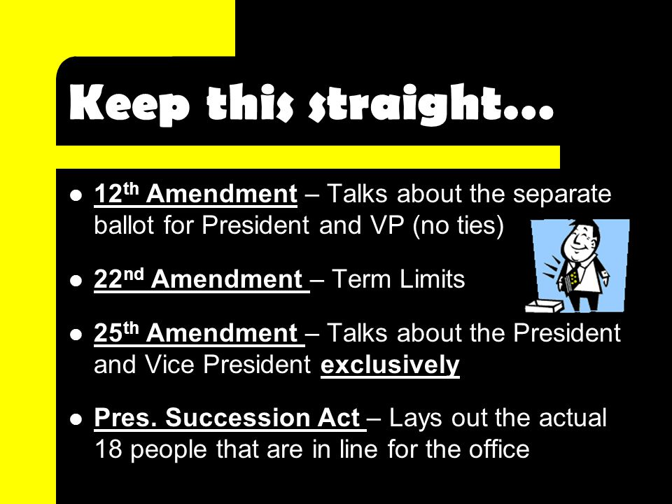 Keep this straight… 12 th Amendment – Talks about the separate ballot for President and VP (no ties) 22 nd Amendment – Term Limits 25 th Amendment – Talks about the President and Vice President exclusively Pres.