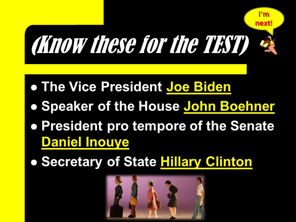 ( Know these for the TEST) The Vice President Joe Biden Speaker of the House John Boehner President pro tempore of the Senate Daniel Inouye Secretary