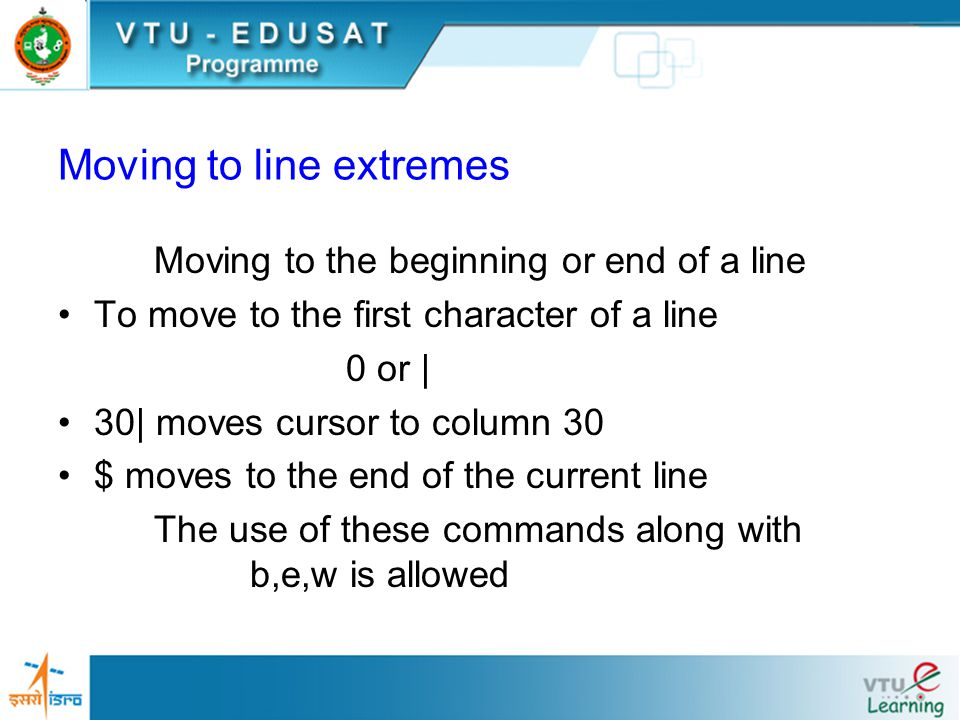 Moving to line extremes Moving to the beginning or end of a line To move to the first character of a line 0 or | 30| moves cursor to column 30 $ moves to the end of the current line The use of these commands along with b,e,w is allowed